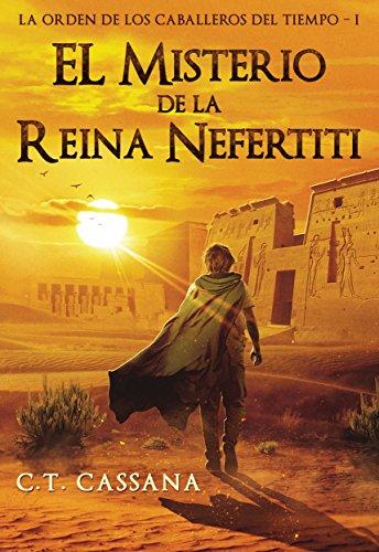 El misterio de la Reina Nefertiti: Premio Eriginal Books 2017 en la categoría de Acción y Aventura (Charlie Wilford y la Orden de los Caballeros del Tiempo nº 1), de C.T. Cassana