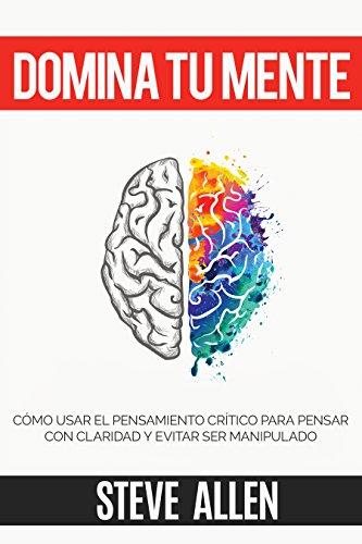 Domina tu mente - Cómo usar el pensamiento crítico, el escepticismo y la lógica para pensar con claridad y evitar ser manipulado: Técnicas probadas para mejorar la toma de decisiones inteligentes, de Steve Allen