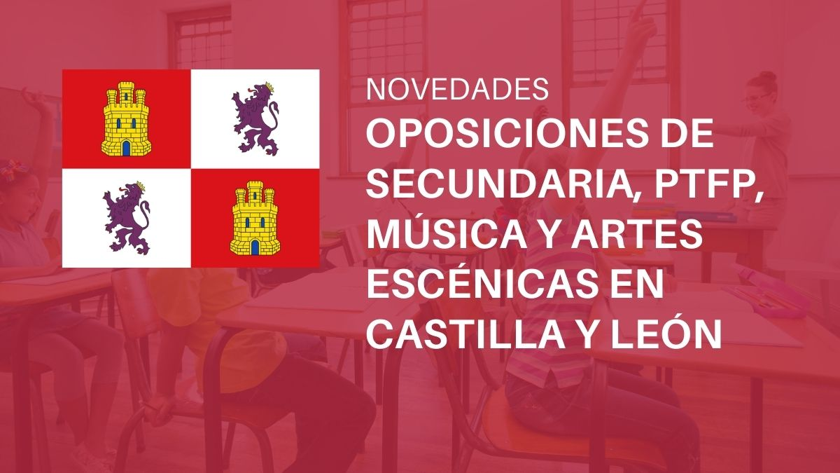 Última hora sobre las oposiciones de Secundaria, PTFP, Música y Artes Escénicas en Castilla y León